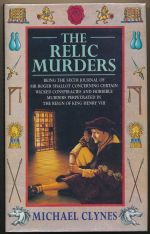 The relic murders : being the sixth journal of Sir Roger Shallot concerning certain wicked conspiracies and horrible murders perpetrated in the reign of King Henry VIII